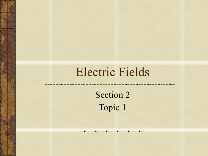 Electric Fields Section 2 Topic 1