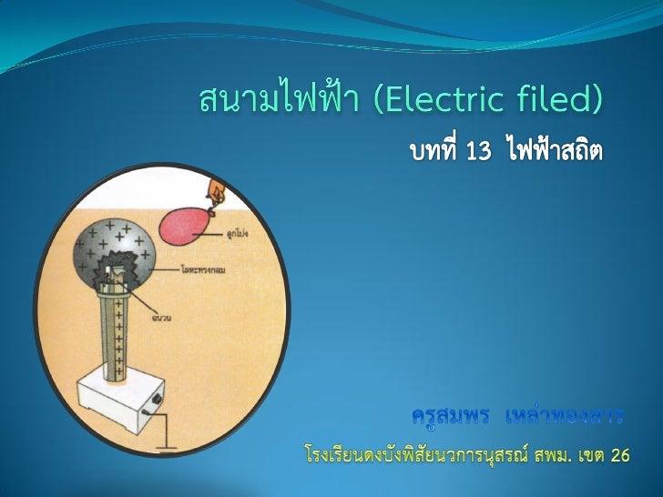 สนามไฟฟ้า (Electric filed)                      ประจุไฟฟ้ามีแรงกระทาต่อกันตามกฏของคูลอมบ์                  ดังนั้นเมื่อนาว...