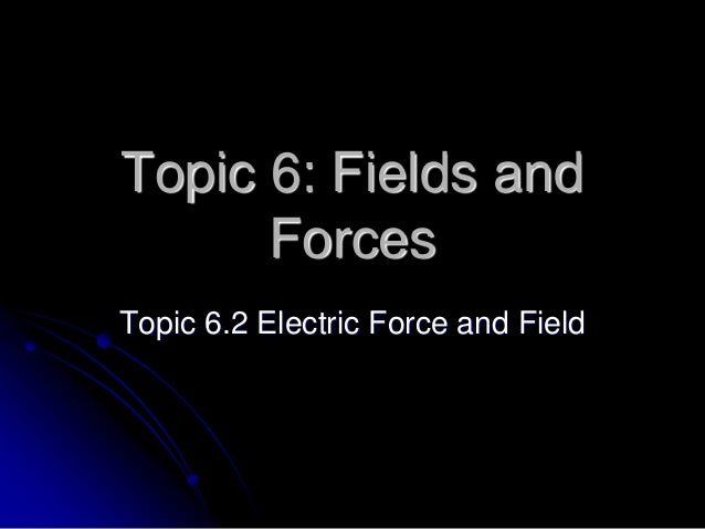 Topic 6: Fields and Forces Topic 6.2 Electric Force and Field