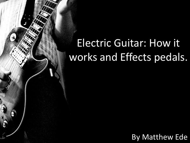 Electric Guitar: How itworks and Effects pedals.             By Matthew Ede
