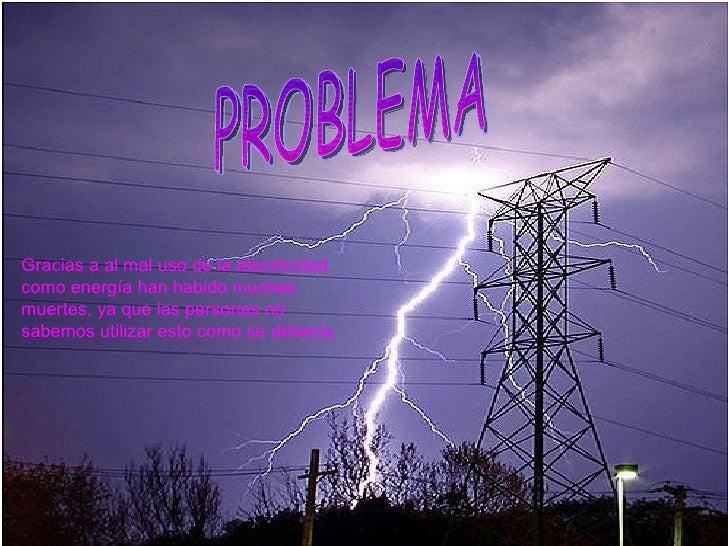 PROBLEMA Gracias a al mal uso de la electricidad como energía han habido muchas muertes, ya que las personas no sabemos ut...