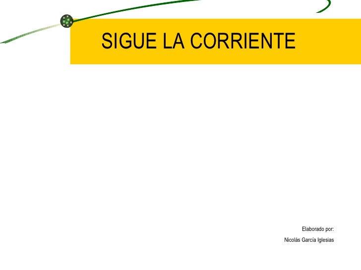 SIGUE LA CORRIENTE Elaborado por: Nicolás García Iglesias