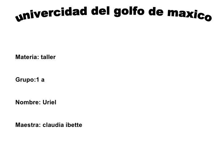 univercidad del golfo de maxico Materia: taller Grupo:1 a Nombre: Uriel Maestra: claudia ibette