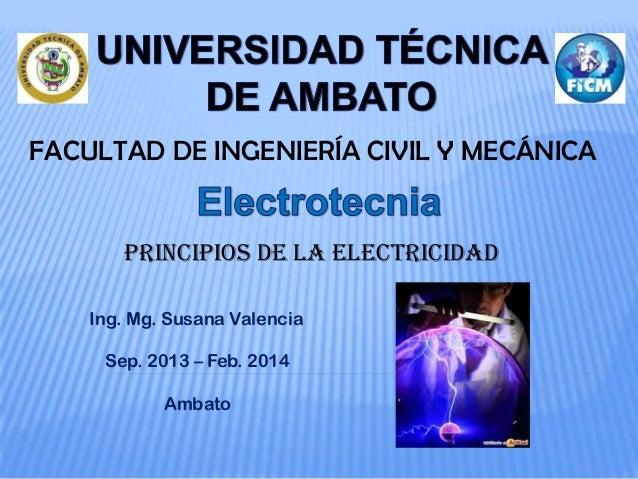 FACULTAD DE INGENIERÍA CIVIL Y MECÁNICA PRINCIPIOS de la Electricidad Ing. Mg. Susana Valencia Sep. 2013 – Feb. 2014 Ambato