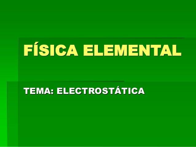 FÍSICA ELEMENTAL TEMA: ELECTROSTÁTICA