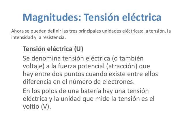 Magnitudes: Tensión eléctrica Ahora se pueden definir las tres principales unidades eléctricas: la tensión, la intensidad ...