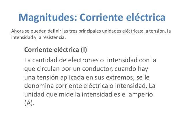 Magnitudes: Corriente eléctrica Ahora se pueden definir las tres principales unidades eléctricas: la tensión, la intensida...