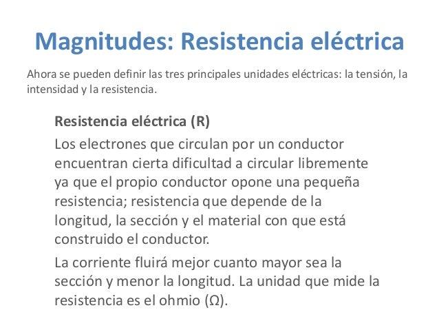 Magnitudes: Resistencia eléctrica Ahora se pueden definir las tres principales unidades eléctricas: la tensión, la intensi...