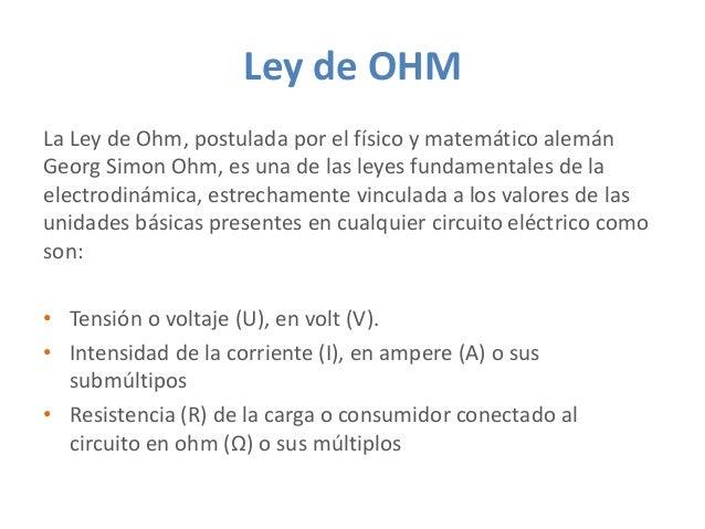 Ley de OHM La Ley de Ohm, postulada por el físico y matemático alemán Georg Simon Ohm, es una de las leyes fundamentales d...