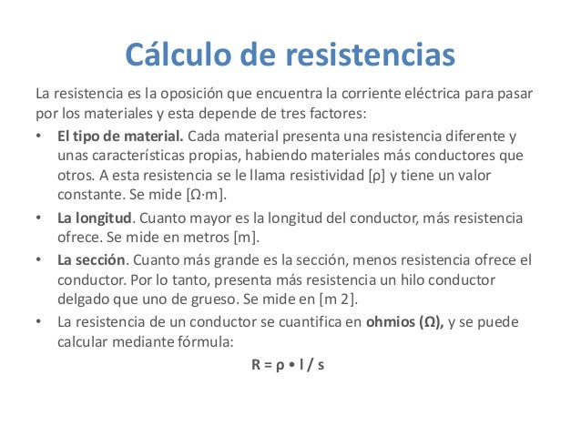 Cálculo de resistencias La resistencia es la oposición que encuentra la corriente eléctrica para pasar por los materiales ...