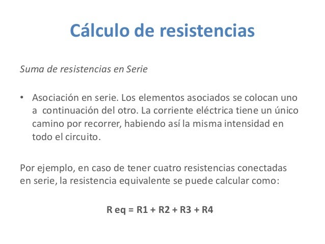 Cálculo de resistencias Suma de resistencias en Serie • Asociación en serie. Los elementos asociados se colocan uno a cont...
