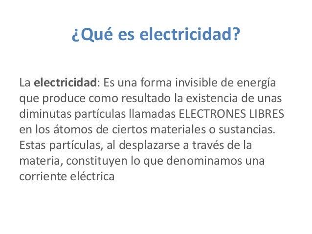 ¿Qué es electricidad? La electricidad: Es una forma invisible de energía que produce como resultado la existencia de unas ...