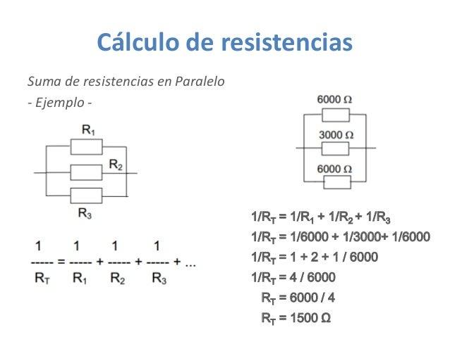 Cálculo de resistencias Suma de resistencias en Paralelo - Ejemplo - 1/RT = 1/6000 + 1/3000+ 1/6000 1/RT = 1/R1 + 1/R2 + 1...
