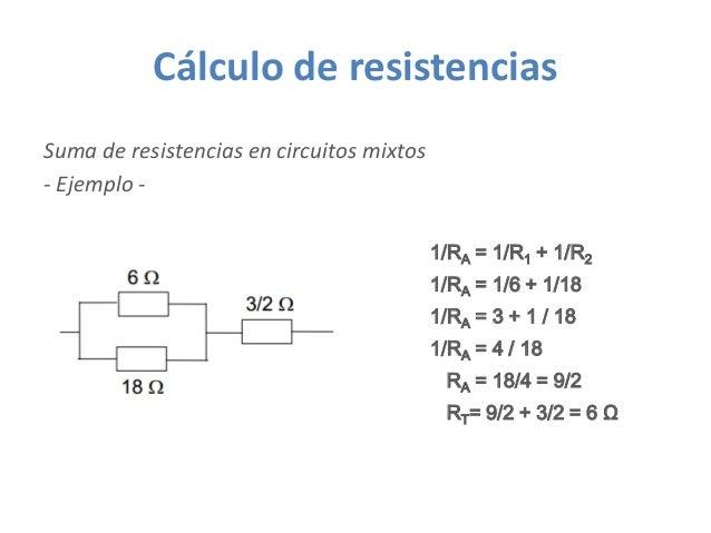 Cálculo de resistencias Suma de resistencias en circuitos mixtos - Ejemplo - 1/RA = 1/6 + 1/18 1/RA = 1/R1 + 1/R2 1/RA = 3...