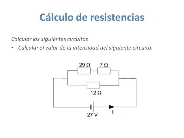 Cálculo de resistencias Calcular los siguientes circuitos • Calcular el valor de la intensidad del siguiente circuito.
