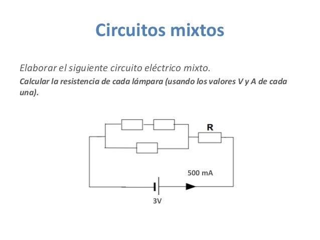 Circuitos mixtos Elaborar el siguiente circuito eléctrico mixto. Calcular la resistencia de cada lámpara (usando los valor...