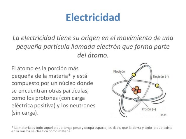Electricidad La electricidad tiene su origen en el movimiento de una pequeña partícula llamada electrón que forma parte de...