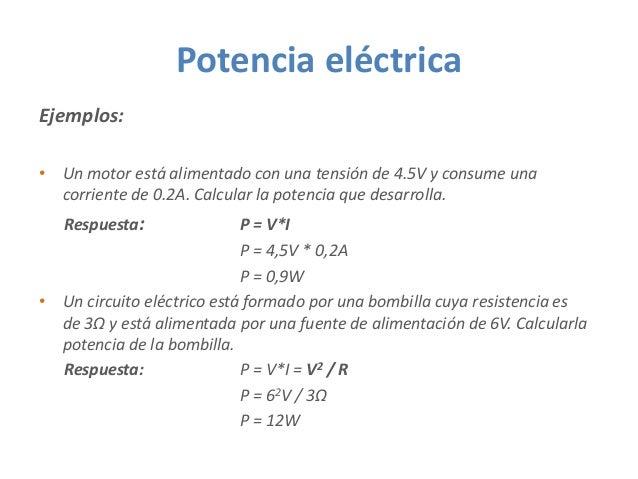 Potencia eléctrica Ejemplos: • Un motor está alimentado con una tensión de 4.5V y consume una corriente de 0.2A. Calcular ...