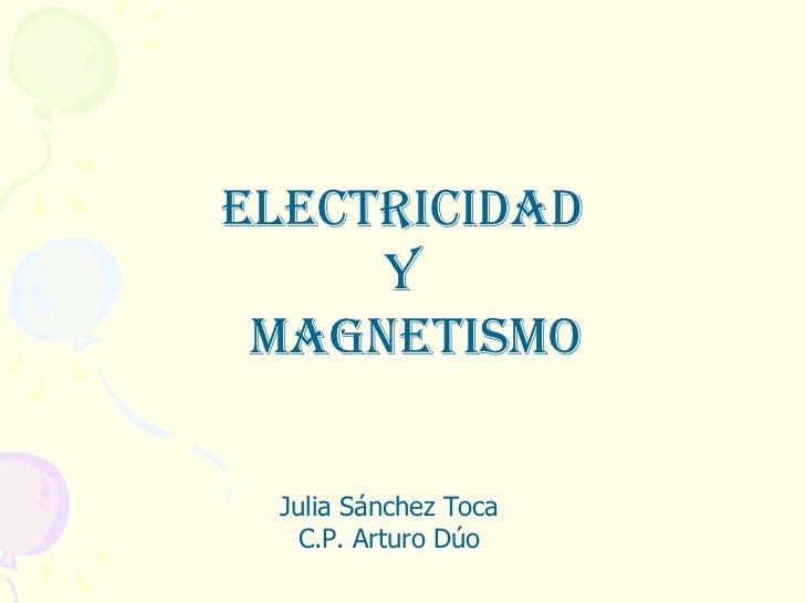 ELECTRICIDAD  Y MAGNETISMO Julia Sánchez Toca C.P. Arturo Dúo