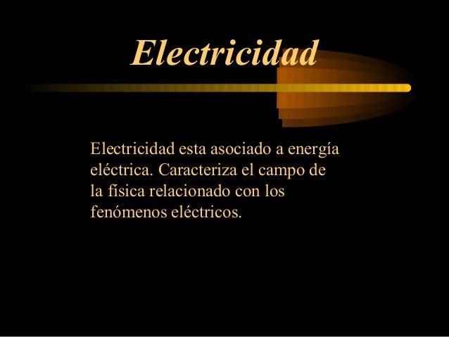 Electricidad Electricidad esta asociado a energía eléctrica. Caracteriza el campo de la física relacionado con los fenómen...