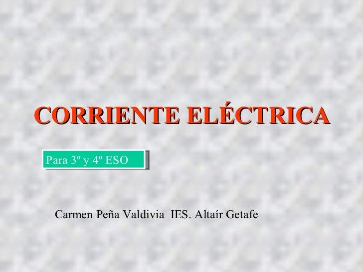 CORRIENTE ELÉCTRICA Para 3º y 4º ESO Carmen Peña Valdivia  IES. Altaír Getafe