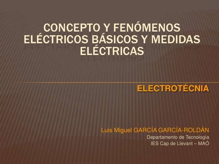 CONCEPTO Y FENÓMENOSELÉCTRICOS BÁSICOS Y MEDIDAS         ELÉCTRICAS                      ELECTROTÉCNIA            Luis Mig...