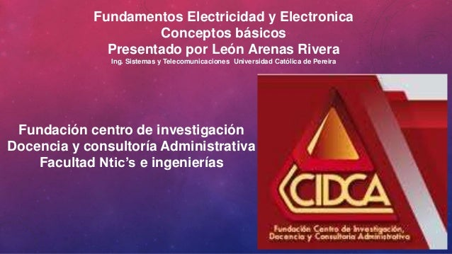 Fundamentos Electricidad y Electronica  Conceptos básicos  Presentado por León Arenas Rivera  Ing. Sistemas y Telecomunica...