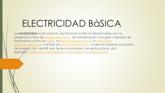 ELECTRICIDAD BàSICA La electricidad es el conjunto de fenómenos físicos relacionados con la presencia y flujo de cargas el...