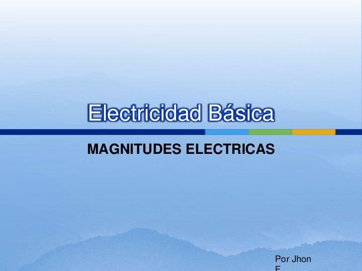 Electricidad BásicaMAGNITUDES ELECTRICAS                        Por Jhon