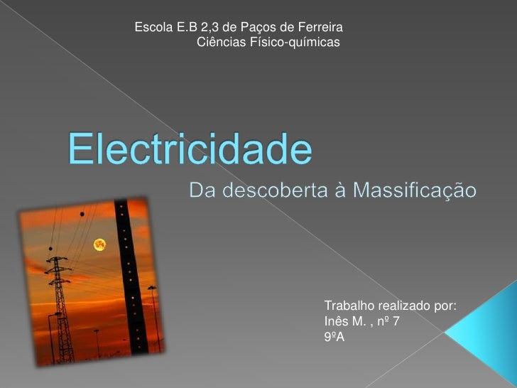 Escola E.B 2,3 de Paços de Ferreira<br />Ciências Físico-químicas <br />Electricidade<br />Da descoberta à Massificação<br...