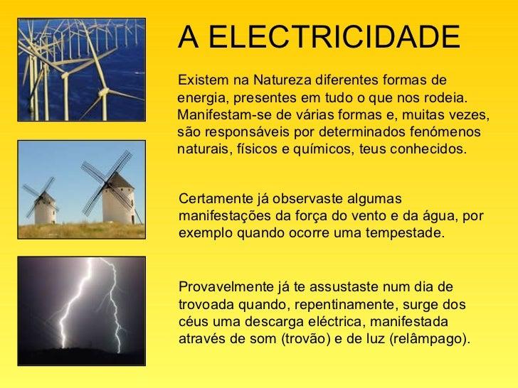 A ELECTRICIDADEExistem na Natureza diferentes formas deenergia, presentes em tudo o que nos rodeia.Manifestam-se de várias...