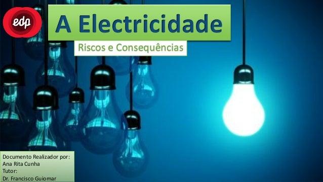 A Electricidade                            Riscos e ConsequênciasDocumento Realizador por:Ana Rita CunhaTutor:Dr. Francisc...