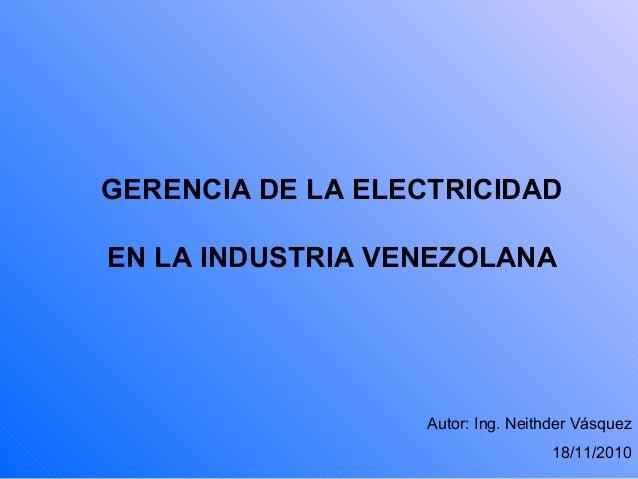 GERENCIA DE LA ELECTRICIDAD EN LA INDUSTRIA VENEZOLANA Autor: Ing. Neithder Vásquez 18/11/2010
