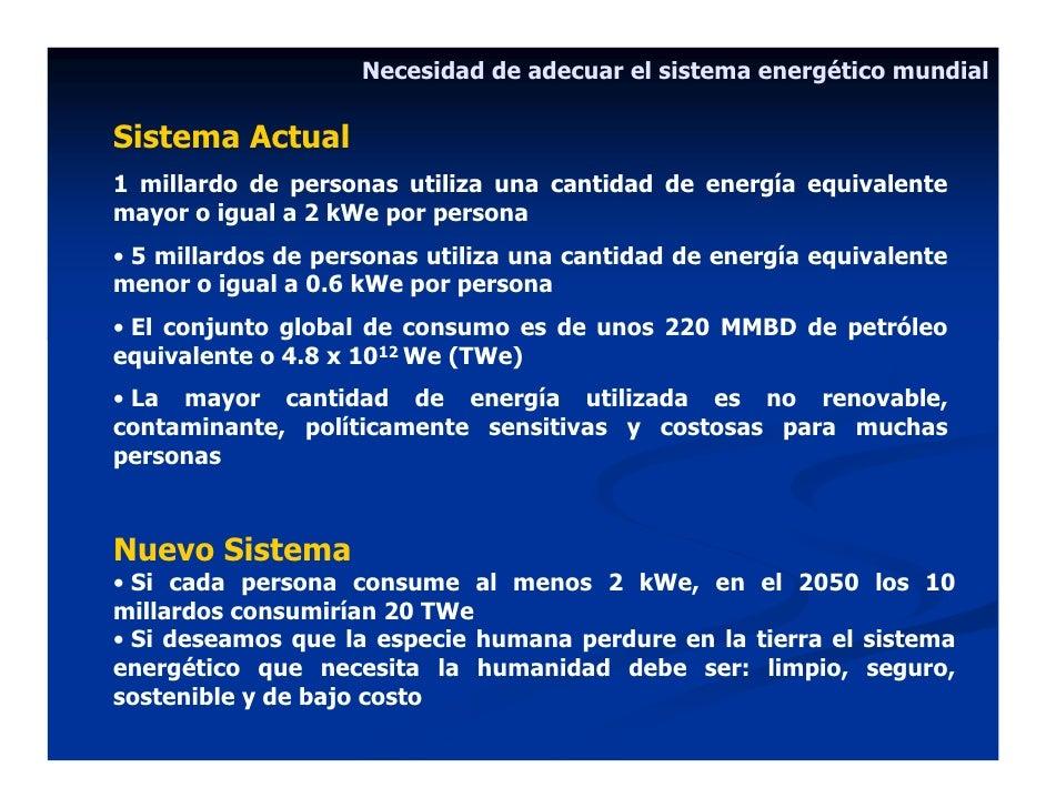 Necesidad de adecuar el sistema energético mundial  Sistema Actual 1 millardo de personas utiliza una cantidad de energía ...