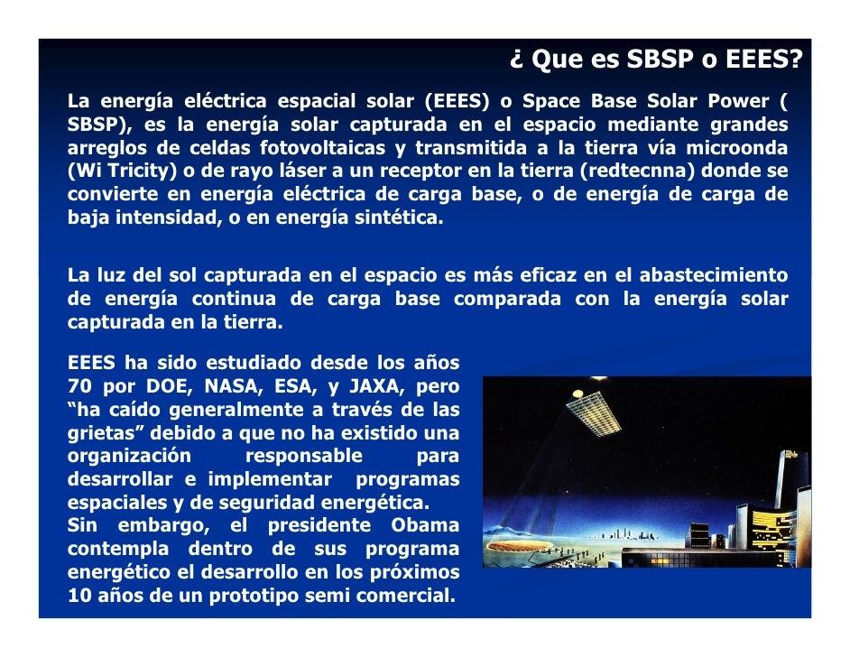 ¿ Que es SBSP o EEES? La energía eléctrica espacial solar (EEES) o Space Base Solar Power ( SBSP), es la energía solar cap...