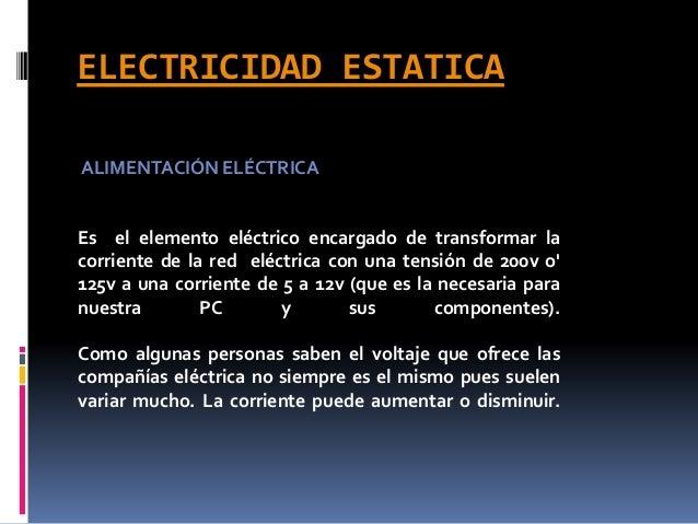 ELECTRICIDAD ESTATICA ALIMENTACIÓN ELÉCTRICA Es el elemento eléctrico encargado de transformar la corriente de la red eléc...