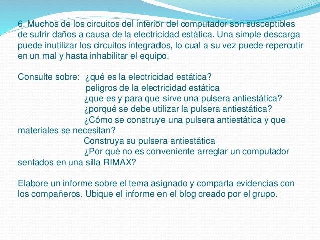 6. Muchos de los circuitos del interior del computador son susceptibles de sufrir daños a causa de la electricidad estátic...