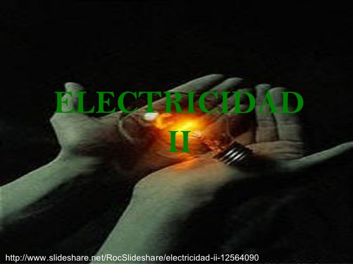 ELECTRICIDAD                 IIhttp://www.slideshare.net/RocSlideshare/electricidad-ii-12564090