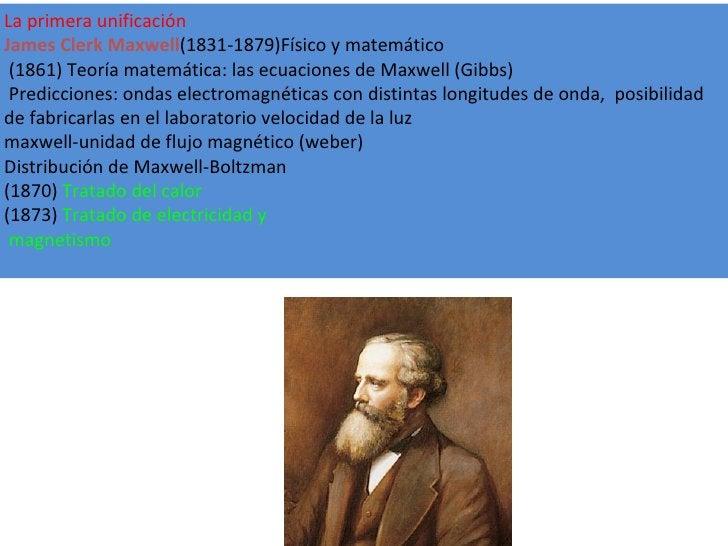 La primera unificación James Clerk Maxwell (1831-1879)Físico y matemático (1861) Teoría matemática: las ecuaciones de Maxw...