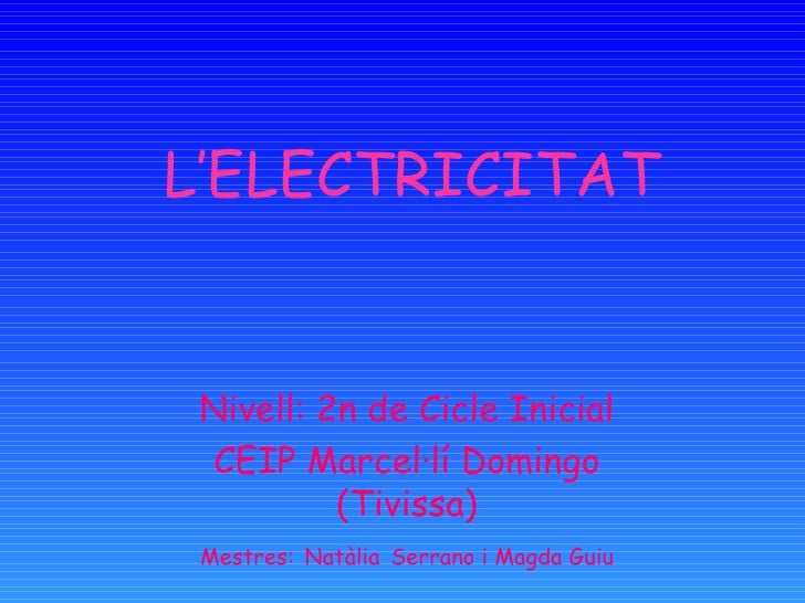 L'ELECTRICITAT    Nivell: 2n de Cicle Inicial  CEIP Marcel·lí Domingo           (Tivissa)  Mestres: Natàlia Serrano i Magd...