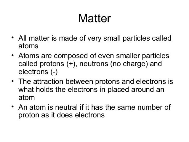 Matter• All matter is made of very small particles calledatoms• Atoms are composed of even smaller particlescalled protons...