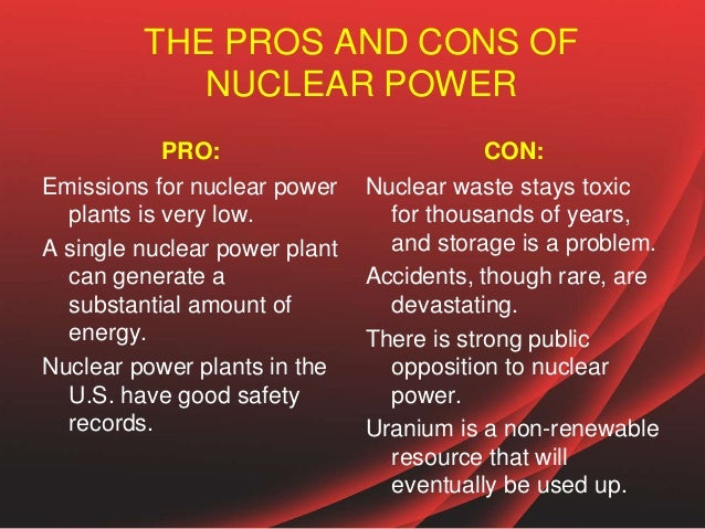 pros and cons of nuclear energy Below you will find a nuclear energy pros and cons list, which covers the most important aspects of typical nuclear power plants there are 104 commercial nuclear power plants in the united states producing a whopping 8062 twh of electricity, in other words about 20 % of the entire electricity generation (2008).