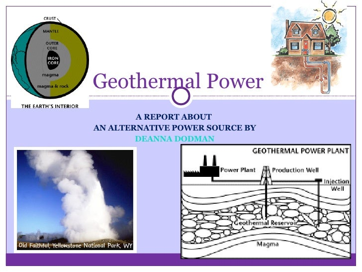 A REPORT ABOUT  AN ALTERNATIVE POWER SOURCE BY DEANNA DODMAN Geothermal Power