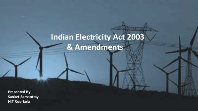 Indian Electricity Act 2003 & Amendments Presented By : Sanket Samantray NIT Rourkela