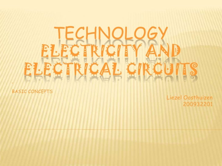 TECHNOLOGY      ELECTRICITY AND    ELECTRICAL CIRCUITS-BASIC CONCEPTS                          Liezel Oosthuizen          ...