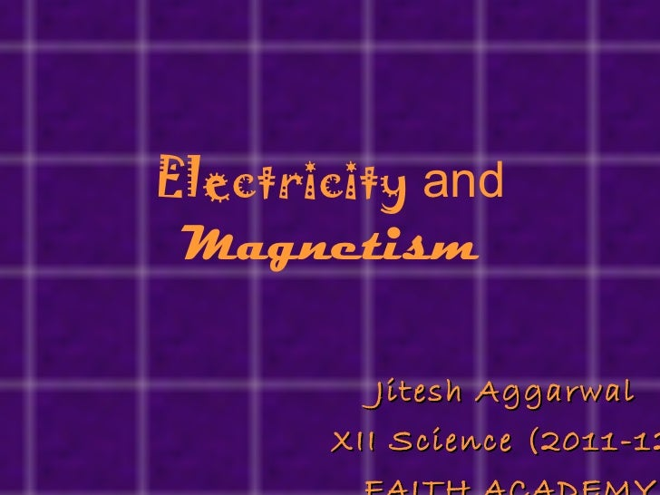 Electricity  and  Magnetism Jitesh Aggarwal  XII Science (2011-12) FAITH ACADEMY