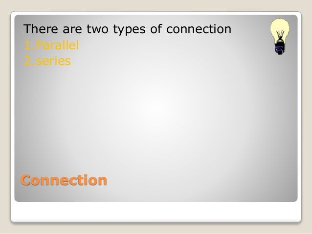 There are two types of connection  1.Parallel  2.series  Connection