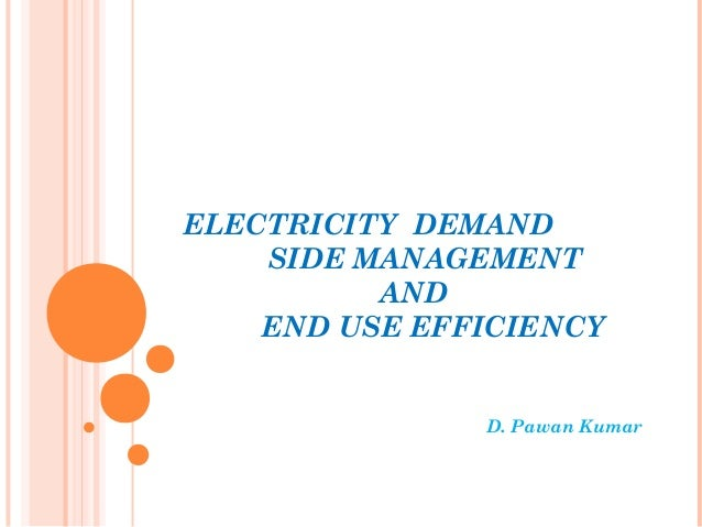 ELECTRICITY DEMAND SIDE MANAGEMENT AND END USE EFFICIENCY D. Pawan Kumar
