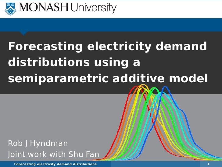 Forecasting electricity demanddistributions using asemiparametric additive modelRob J HyndmanJoint work with Shu Fan Forec...
