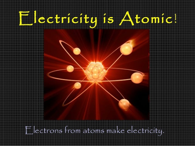 Electricity is Atomic !Electrons from atoms make electricity.